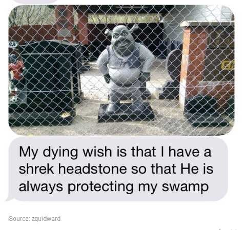 Square - My dying wish is that I have a shrek headstone so that He is always protecting my swamp Source: zquidward