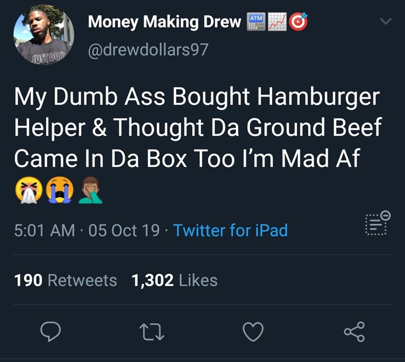 Text - Money Making Drew @drewdollars97 JUSTDO My Dumb Ass Bought Hamburger Helper & Thought Da Ground Beef Came In Da Box Too I'm Mad Af 5:01 AM · 05 Oct 19 · Twitter for iPad 190 Retweets 1,302 Likes 0..: *.....