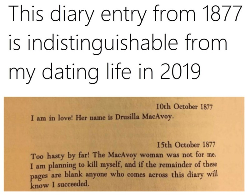 Text - This diary entry from 1877 is indistinguishable from my dating life in 2019 I0th October 1877 I am in love! Her name is Drusilla MacAvoy. 15th October I1877 Too hasty by far! The MacAvoy woman was not for me. I am planning to kill myself, and if the remainder of these pages are blank anyone who comes across this diary will know I succeeded.