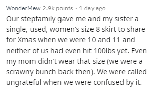 Text - WonderMew 2.9k points · 1 day ago Our stepfamily gave me and my sister a single, used, women's size 8 skirt to share for Xmas when we were 10 and 11 and neither of us had even hit 100lbs yet. Even my mom didn't wear that size (we were a scrawny bunch back then). We were called ungrateful when we were confused by it.