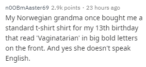Text - Text - noOBmAaster69 2.9k points · 23 hours ago My Norwegian grandma once bought me a standard t-shirt shirt for my 13th birthday that read 'Vaginatarian' in big bold letters on the front. And yes she doesn't speak English.