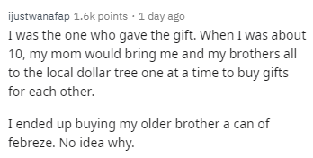 Text - Text - ijustwanafap 1.6k points · 1 day ago I was the one who gave the gift. When I was about 10, my mom would bring me and my brothers all to the local dollar tree one at a time to buy gifts for each other. I ended up buying my older brother a can of febreze. No idea why.