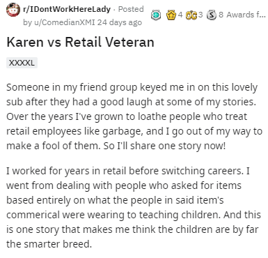 Text - r/IDontWorkHerelLady - Posted 4 OC3 S8 Awards f. by u/ComedianXMI 24 days ago Karen vs Retail Veteran XXXXL Someone in my friend group keyed me in on this lovely sub after they had a good laugh at some of my stories. Over the years I've grown to loathe people who treat retail employees like garbage, and I go out of my way to make a fool of them. So I'll share one story now! I worked for years in retail before switching careers. I went from dealing with people who asked for items based ent