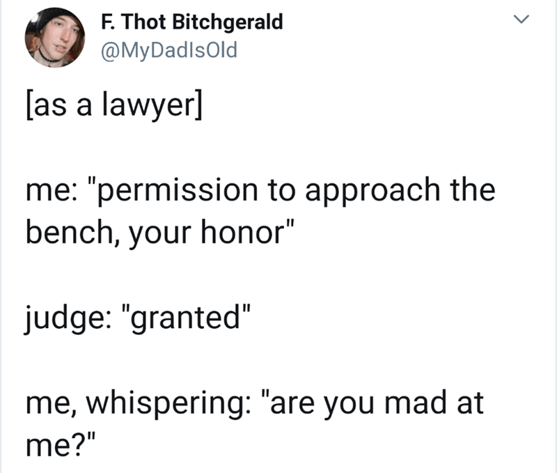 "Text - F. Thot Bitchgerald @MyDadlsold [as a lawyer] me: ""permission to approach the bench, your honor"" judge: ""granted"" me, whispering: ""are you mad at me?"""