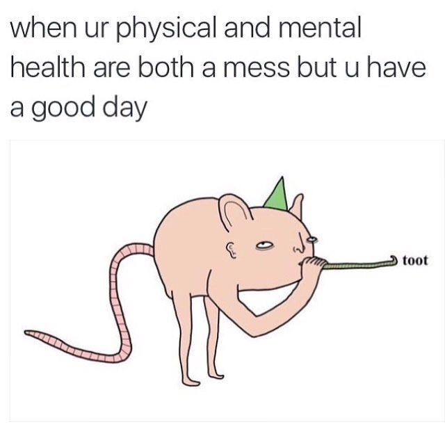 Cartoon - when ur physical and mental health are both a mess but u have a good day toot
