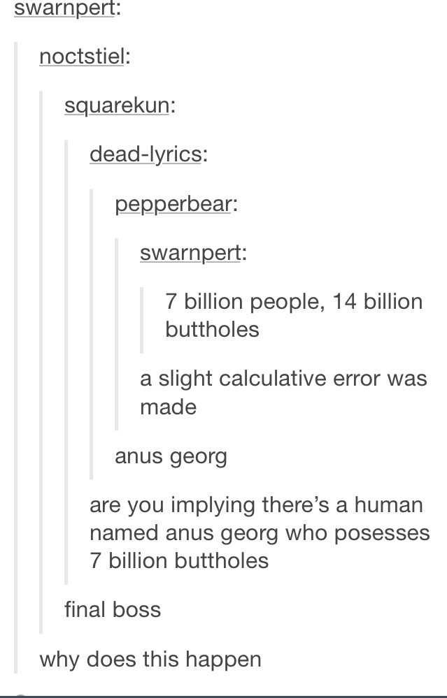 Text - swarnpert: noctstiel: squarekun: dead-lyrics: pepperbear: swarnpert: 7 billion people, 14 billion buttholes a slight calculative error was made anus georg are you implying there's a human named anus georg who posesses 7 billion buttholes final boss why does this happen