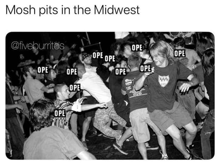 Fun - Mosh pits in the Midwest @fiveburitos OPE OPE OPE OPE OPE OPE OPE OPE OPE OPE
