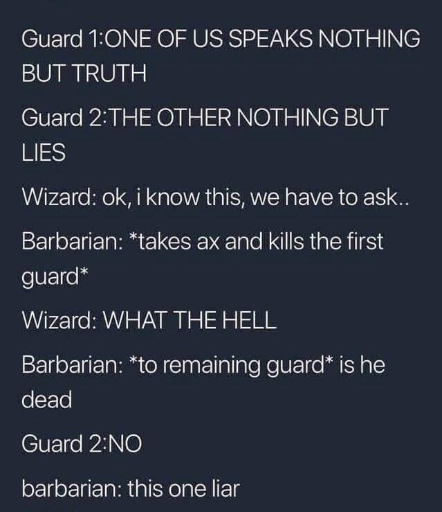 Text - Guard 1:ONE OF US SPEAKS NOTHING BUT TRUTH Guard 2:THE OTHER NOTHING BUT LIES Wizard: ok, i know this, we have to ask.. Barbarian: *takes ax and kills the first guard* Wizard: WHAT THE HELL Barbarian: *to remaining guard* is he dead Guard 2:NO barbarian: this one liar