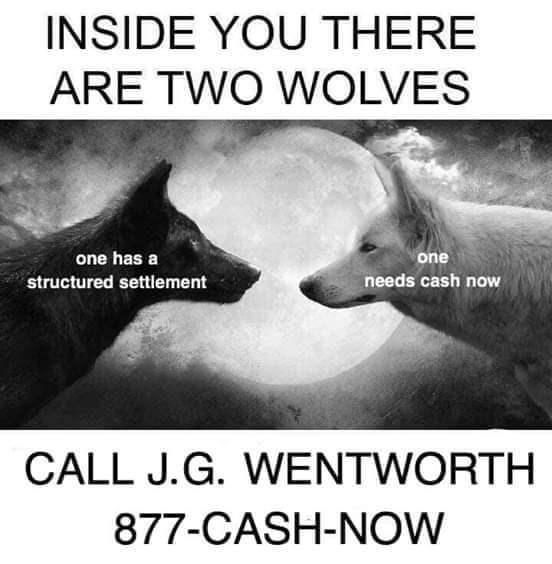 Text - INSIDE YOU THERE ARE TWO WOLVES one has a one needs cash now structured settlement CALL J.G. WENTWORTH 877-CASH-NOW