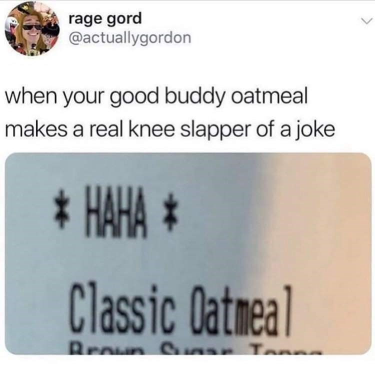 Text - rage gord @actuallygordon when your good buddy oatmeal makes a real knee slapper of a joke * HAHA * Classic Oatmeal Broun Sn Ton