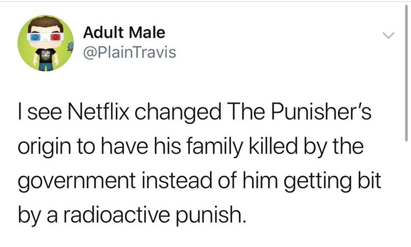 Text - Adult Male @PlainTravis I see Netflix changed The Punisher's origin to have his family killed by the government instead of him getting bit by a radioactive punish.