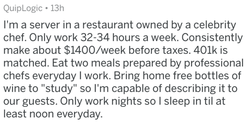 "Text - QuipLogic • 13h I'm a server in a restaurant owned by a celebrity chef. Only work 32-34 hours a week. Consistently make about $1400/week before taxes. 401k is matched. Eat two meals prepared by professional chefs everyday I work. Bring home free bottles of wine to ""study"" so l'm capable of describing it to our guests. Only work nights so I sleep in til at least noon everyday."
