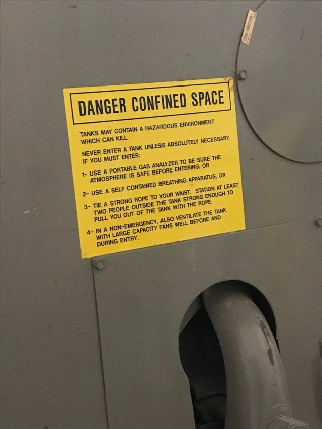 DANGER CONFINED SPACE TANKS MAY CONTAIN A HAZARDOUS ENVIRONMENT WHICH CAN KILL. NEVER ENTERA TANK UNLESS ABSOLUTELY NECESSARY. IF YOU MUST ENTER: 1- USE A PORTABLE GAS ANALYZER TO BE SURE THE ATMOSPHERE IS SAFE BEFORE ENTERING, OR 2- USE A SELF CONTAINED BREATHING APPARATUS, OR 3- TIE A STRONG ROPE TO YOUR WAIST. STATION AT LEAST TWO PEOPLE OUTSIDE THE TANK STRONG ENOUGH TO PULL YOU OUT OF THE TANK WITH THE ROPE. 4- IN A NON-EMERGENCY, ALSO VENTILATE THE TANK WITH LARGE CAPACITY FANS WELL BEFORE