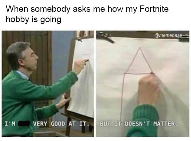 Line - When somebody asks me how my Fortnite hobby is going @memebase BUT IT DOESN'T MATTER. I'M VERY GOOD AT IT.