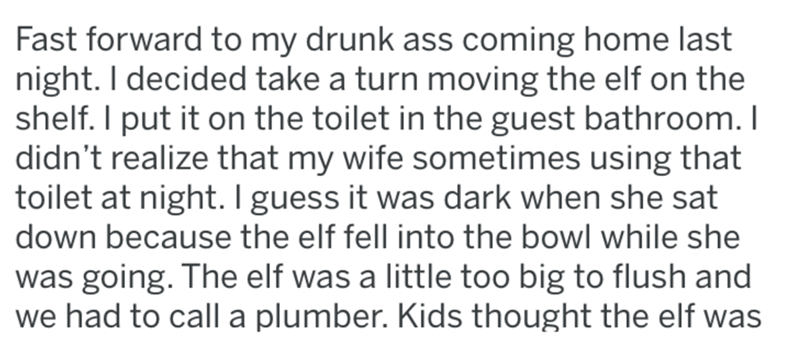 Text - Fast forward to my drunk ass coming home last night. I decided take a turn moving the elf on the shelf. I put it on the toilet in the guest bathroom. I didn't realize that my wife sometimes using that toilet at night.I guess it was dark when she sat down because the elf fell into the bowl while she was going. The elf was a little too big to flush and we had to call a plumber. Kids thought the elf was