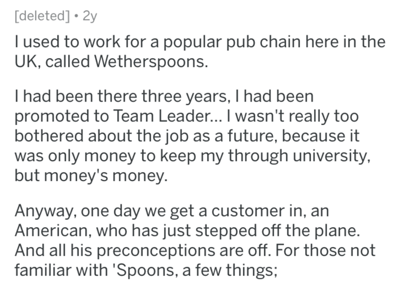 Text - [deleted] • 2y I used to work for a popular pub chain here in the UK, called Wetherspoons. I had been there three years, I had been promoted to Team Leader... I wasn't really too bothered about the job as a future, because it was only money to keep my through university, but money's money. Anyway, one day we get a customer in, an American, who has just stepped off the plane. And all his preconceptions are off. For those not familiar with 'Spoons, a few things;