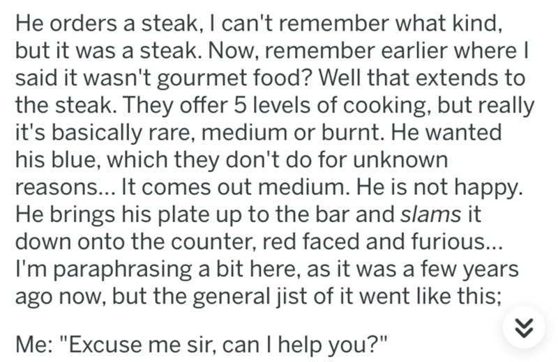 Text - He orders a steak, I can't remember what kind, but it was a steak. Now, remember earlier where I said it wasn't gourmet food? Well that extends to the steak. They offer 5 levels of cooking, but really it's basically rare, medium or burnt. He wanted his blue, which they don't do for unknown reasons... It comes out medium. He is not happy. He brings his plate up to the bar and slams it down onto the counter, red faced and furious... I'm paraphrasing a bit here, as it was a few years ago now