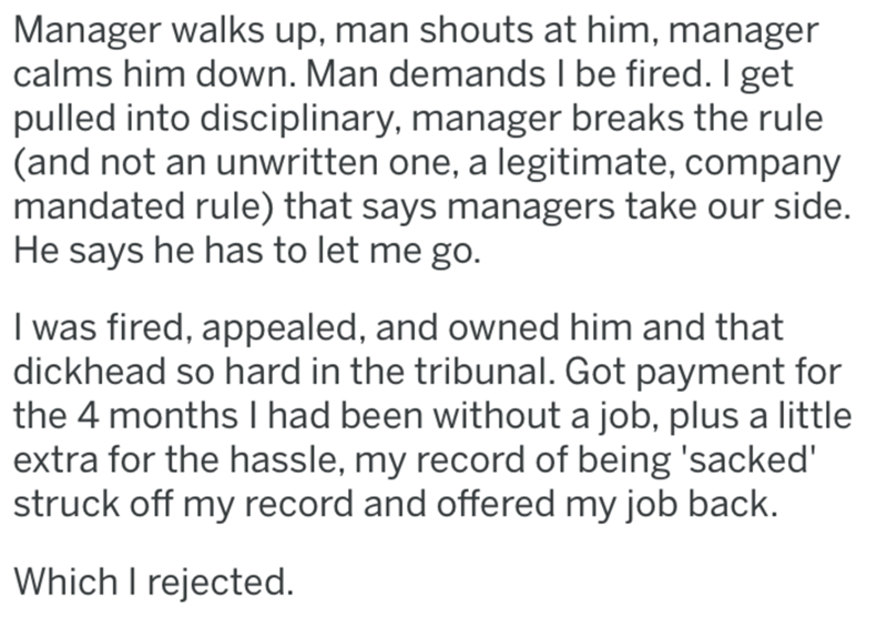 Text - Manager walks up, man shouts at him, manager calms him down. Man demands I be fired. I get pulled into disciplinary, manager breaks the rule (and not an unwritten one, a legitimate, company mandated rule) that says managers take our side. He says he has to let me go. I was fired, appealed, and owned him and that dickhead so hard in the tribunal. Got payment for the 4 months I had been without a job, plus a little extra for the hassle, my record of being 'sacked' struck off my record and o