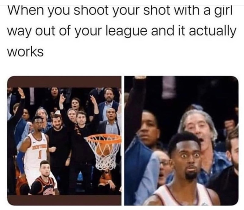 People - When you shot your shot with a girl way out of your league and it actually works