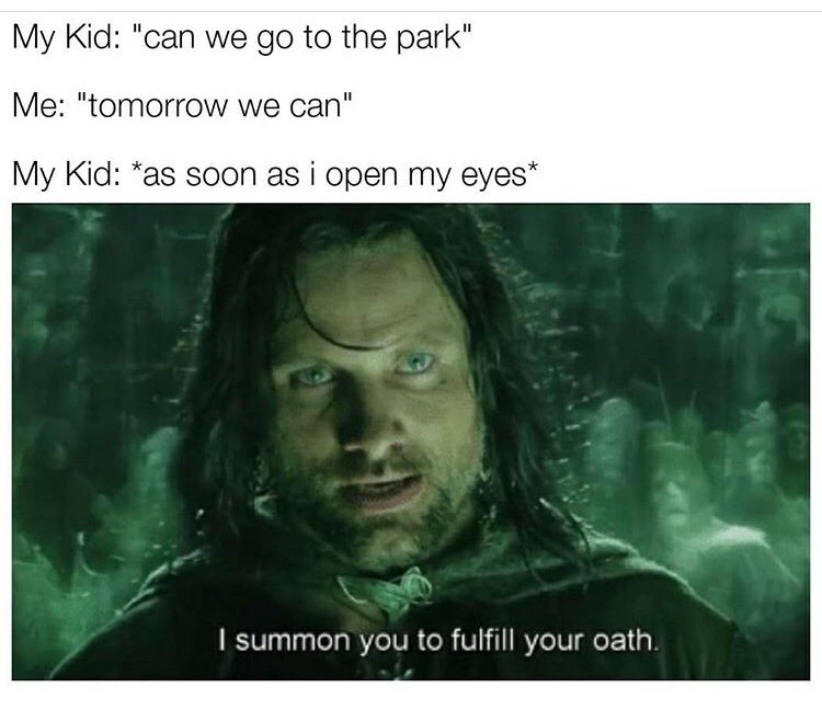 "Text - My Kid: ""can we go to the park"" Me: ""tomorrow we can"" My Kid: *as soon as i open my eyes* I summon you to fulfill your oath."