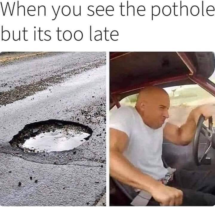 Water - When you see the pothole but its too late