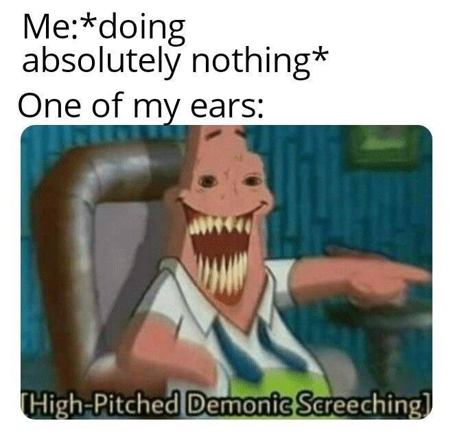 "Funny meme that reads, Me: *Doing absolutely nothing;* One of my ears: ..."" above a still of Patrick Star looking creepy above text that reads, ""High-pitched demonic screeching"""