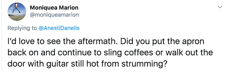 Text - Moniquea Marion @moniqueamarion Replying to @AnestiDanelis I'd love to see the aftermath. Did you put the apron back on and continue to sling coffees or walk out the door with guitar still hot from strumming?