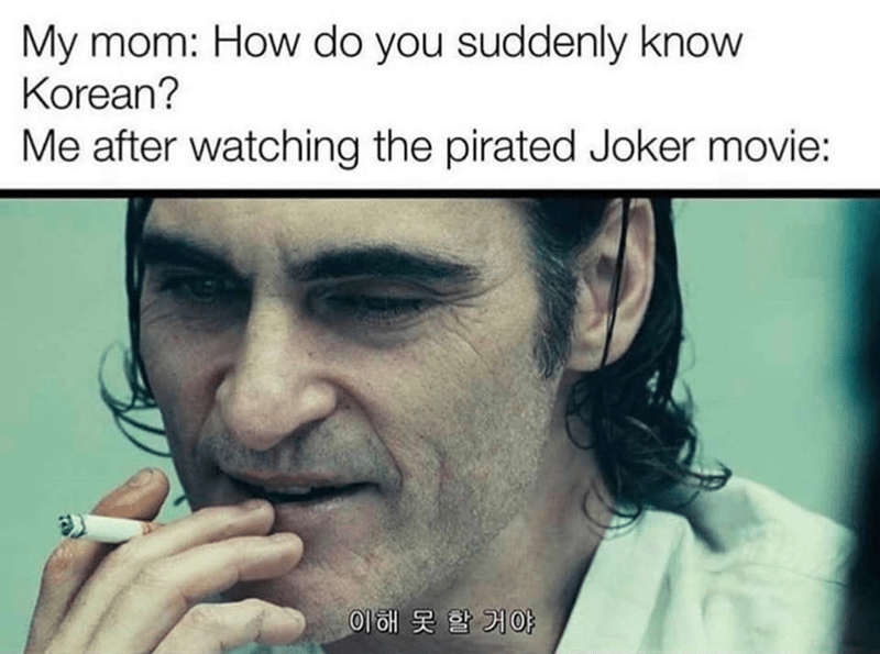 "Meme of Joaquin Phoenix as the Joker draggin on a cigarette with the implied Caption of ""you wouldn't get it"" but the catchphrase is in Korean and the top caption jokes about how mom wants to know how I can get the Korean sub-titles of the pirated movie that is in Korean"