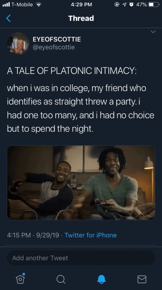 Text - ll T-Mobile O 47% 4:29 PM Thread EYEOFSCOTTIE @eyeofscottie A TALE OF PLATONIC INTIMACY: when i was in college, my friend who identifies as straight threw a party.i had one too many, and i had no choice but to spend the night. 9/29/19 · Twitter for iPhone 4:15 PM Add another Tweet Σ