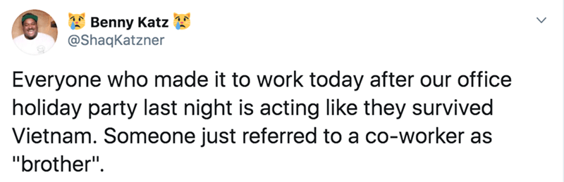 """Text - Benny Katz @ShaqKatzner Everyone who made it to work today after our office holiday party last night is acting like they survived Vietnam. Someone just referred to a co-worker as """"brother""""."""