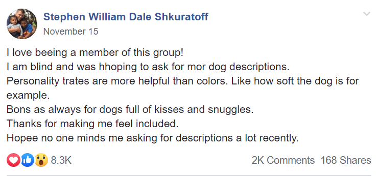 Text - Stephen William Dale Shkuratoff November 15 I love beeing a member of this group! I am blind and was hhoping to ask for mor dog descriptions. Personality trates are more helpful than colors. Like how soft the dog is for example. Bons as always for dogs full of kisses and snuggles. Thanks for making me feel included. Hopee no one minds me asking for descriptions a lot recently. O0 8.3K 2K Comments 168 Shares