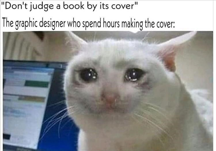 "Cat - ""Don't judge a book by its cover"" The graphic designer who spend hours making the cover:"