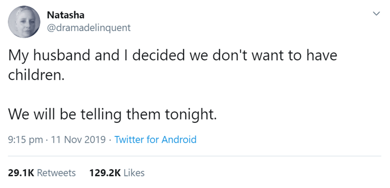 Text - Natasha @dramadelinquent My husband and I decided we don't want to have children. We will be telling them tonight. 9:15 pm · 11 Nov 2019 · Twitter for Android 29.1K Retweets 129.2K Likes