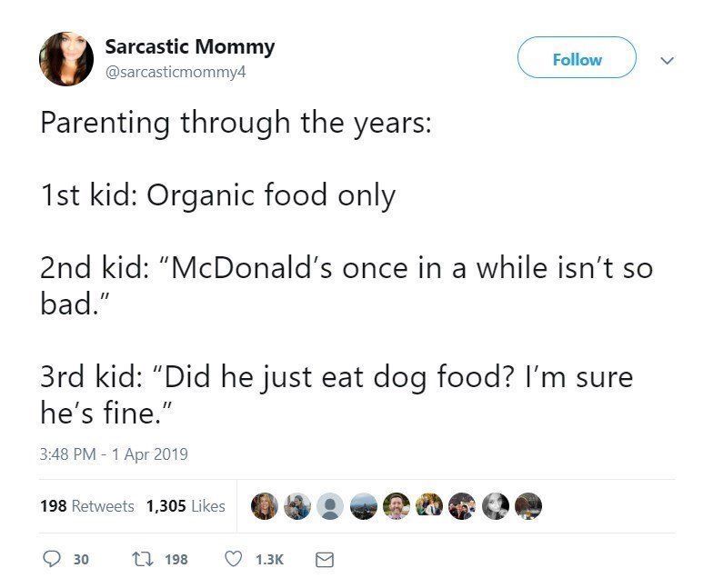 """Text - Sarcastic Mommy Follow @sarcasticmommy4 Parenting through the years: 1st kid: Organic food only 2nd kid: """"McDonald's once in a while isn't so bad."""" 3rd kid: """"Did he just eat dog food? I'm sure he's fine."""" 3:48 PM - 1 Apr 2019 198 Retweets 1,305 Likes Q 30 17 198 1.3K"""