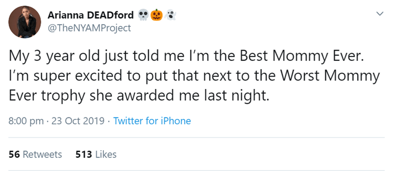 Text - Arianna DEADford @TheNYAMProject My 3 year old just told me l'm the Best Mommy Ever. I'm super excited to put that next to the Worst Mommy Ever trophy she awarded me last night. 8:00 pm · 23 Oct 2019 · Twitter for iPhone 56 Retweets 513 Likes