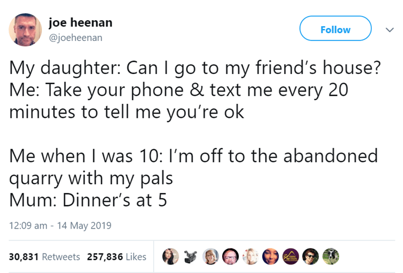 Text - joe heenan @joeheenan Follow My daughter: Can I go to my friend's house? Me: Take your phone & text me every 20 minutes to tell me you're ok Me when I was 10: I'm off to the abandoned quarry with my pals Mum: Dinner's at 5 12:09 am - 14 May 2019 30,831 Retweets 257,836 Likes ৰ