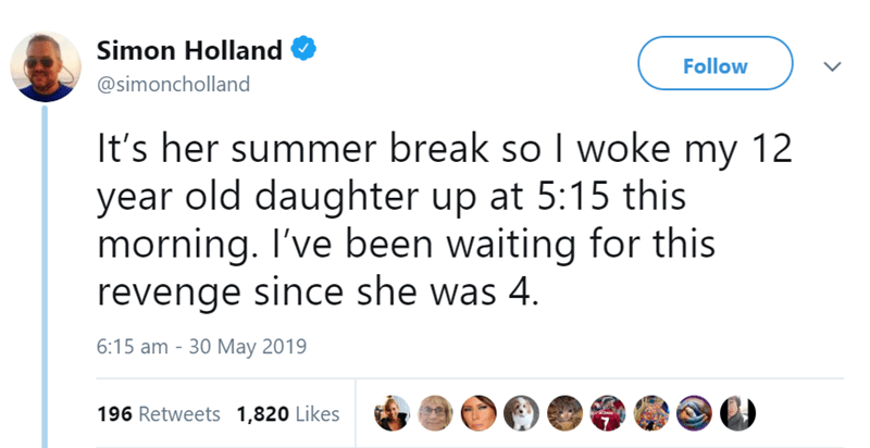 Text - Simon Holland Follow @simoncholland It's her summer break so I woke my 12 year old daughter up at 5:15 this morning. I've been waiting for this revenge since she was 4. 6:15 am - 30 May 2019 196 Retweets 1,820 Likes