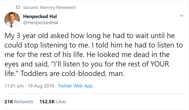 """Text - 27 Sarcastic Mommy Retweeted Henpecked Hal @HenpeckedHal My 3 year old asked how long he had to wait until he could stop listening to me. I told him he had to listen to me for the rest of his life. He looked me dead in the eyes and said, """"I'll listen to you for the rest of YOUR life."""" Toddlers are cold-blooded, man. 11:01 pm · 19 Aug 2019 · Twitter Web App 152.5K Likes 21K Retweets"""