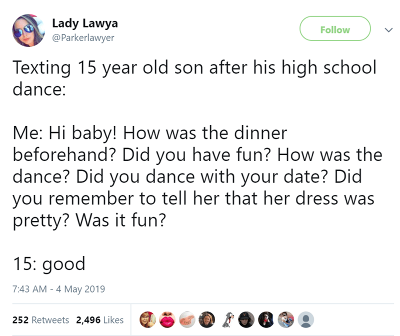 Text - Lady Lawya @Parkerlawyer Follow Texting 15 year old son after his high school dance: Me: Hi baby! How was the dinner beforehand? Did you have fun? How was the dance? Did you dance with your date? Did you remember to tell her that her dress was pretty? Was it fun? 15: good 7:43 AM - 4 May 2019 252 Retweets 2,496 Likes