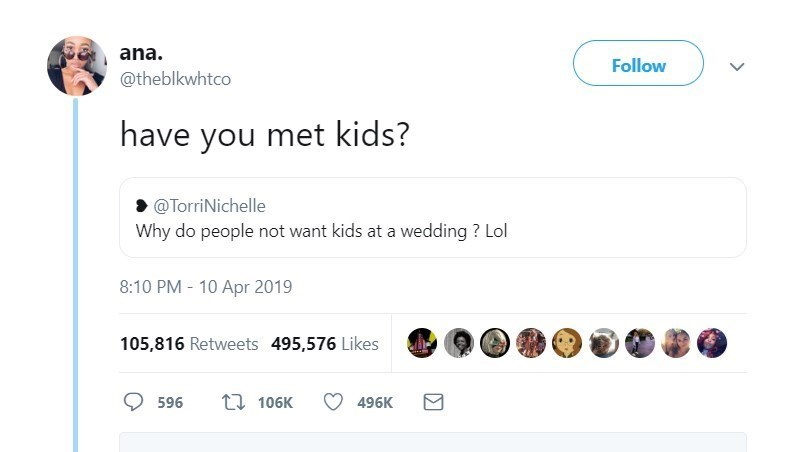 Text - ana. Follow @theblkwhtco have you met kids? @TorriNichelle Why do people not want kids at a wedding ? Lol 8:10 PM - 10 Apr 2019 105,816 Retweets 495,576 Likes 17 106K 596 496K