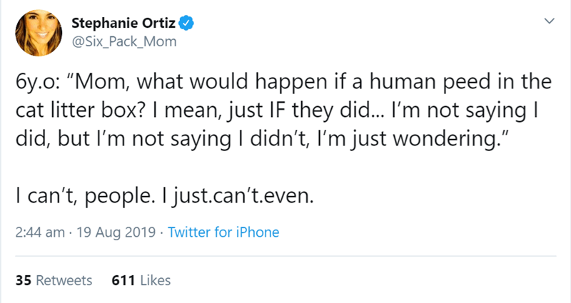 """Text - Stephanie Ortiz @Six_Pack_Mom 6y.o: """"Mom, what would happen if a human peed in the cat litter box? I mean, just IF they did... I'm not saying I did, but I'm not saying I didn't, I'm just wondering."""" I can't, people. I just.can't.even. 2:44 am · 19 Aug 2019 · Twitter for iPhone 35 Retweets 611 Likes"""