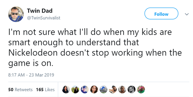 Text - Twin Dad Follow @TwinSurvivalist I'm not sure what I'll do when my kids are smart enough to understand that Nickelodeon doesn't stop working when the game is on. 8:17 AM - 23 Mar 2019 50 Retweets 165 Likes