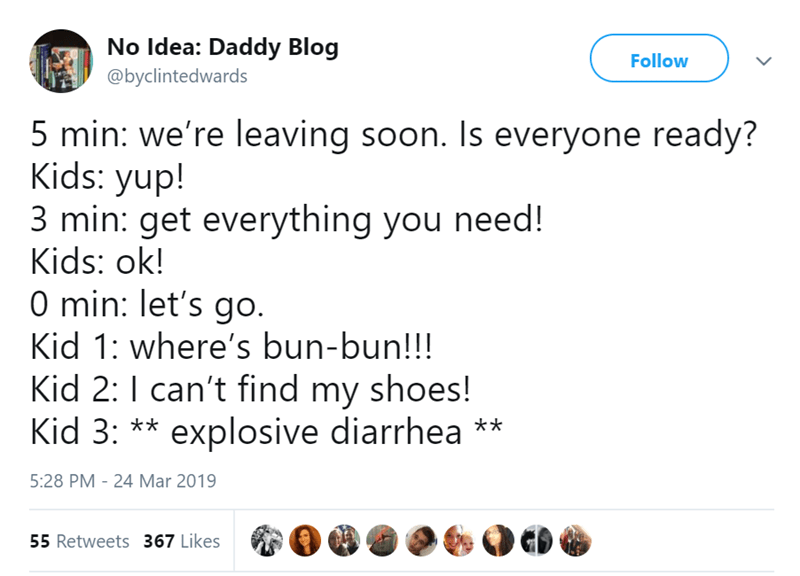 Text - No Idea: Daddy Blog Follow @byclintedwards 5 min: we're leaving soon. Is everyone ready? Kids: yup! 3 min: get everything you need! Kids: ok! O min: let's go. Kid 1: where's bun-bun!!! Kid 2:I can't find my shoes! Kid 3: ** explosive diarrhea ** 5:28 PM - 24 Mar 2019 55 Retweets 367 Likes