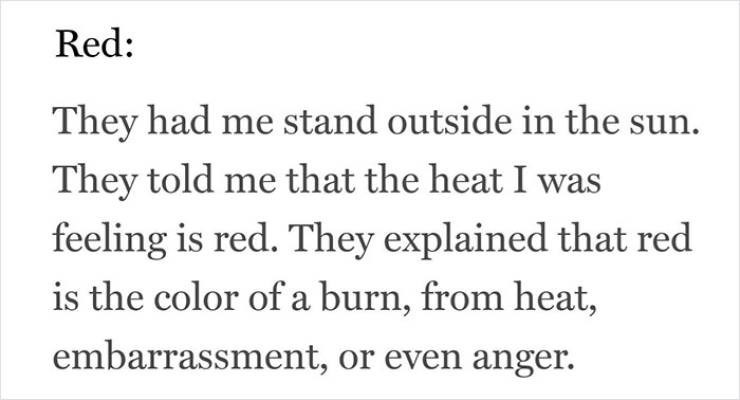 Text - Red: They had me stand outside in the sun. They told me that the heat I was feeling is red. They explained that red is the color of a burn, from heat, embarrassment, or even anger.