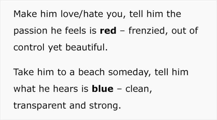 Text - Make him love/hate you, tell him the passion he feels is red - frenzied, out of control yet beautiful. Take him to a beach someday, tell him what he hears is blue - clean, transparent and strong.