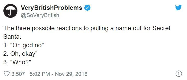 """Text - VeryBritishProblems @SoVeryBritish The three possible reactions to pulling a name out for Secret Santa: 1. """"Oh god no"""" 2. Oh, okay"""" 3. """"Who?"""" O 3,507 5:02 PM - Nov 29, 2016"""