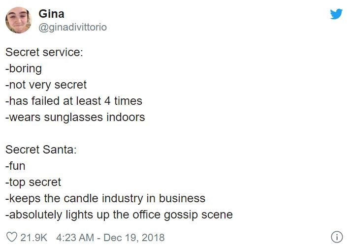 Text - Gina @ginadivittorio Secret service: -boring -not very secret -has failed at least 4 times -wears sunglasses indoors Secret Santa: -fun -top secret -keeps the candle industry in business -absolutely lights up the office gossip scene O 21.9K 4:23 AM - Dec 19, 2018