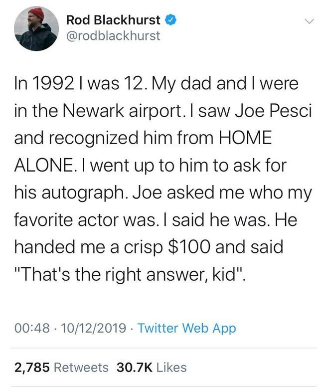 """Text - Rod Blackhurst @rodblackhurst In 1992 I was 12. My dad and I were in the Newark airport. I saw Joe Pesci and recognized him from HOME ALONE. I went up to him to ask for his autograph. Joe asked me who my favorite actor was. I said he was. He handed me a crisp $100 and said """"That's the right answer, kid"""". 00:48 · 10/12/2019 · Twitter Web App 2,785 Retweets 30.7K Likes"""