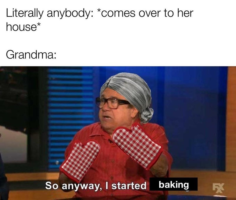 Media - Literally anybody: *comes over to her house* Grandma: baking So anyway, I started