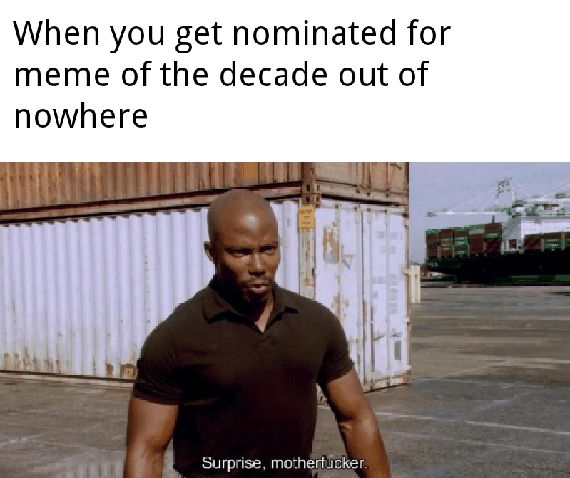 Text - When you get nominated for meme of the decade out of nowhere Surprise, motherfucker.